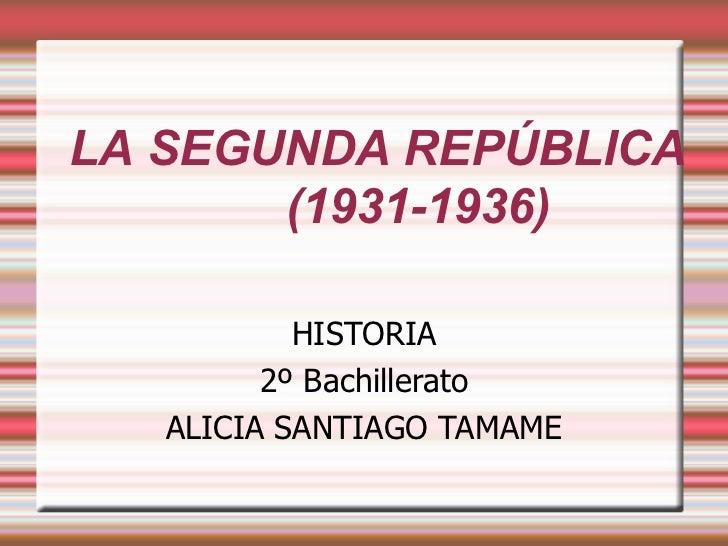LA SEGUNDA REPÚBLICA       (1931-1936)           HISTORIA         2º Bachillerato   ALICIA SANTIAGO TAMAME