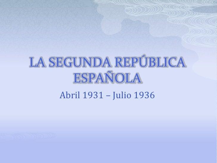 LA SEGUNDA REPÚBLICA      ESPAÑOLA   Abril 1931 – Julio 1936