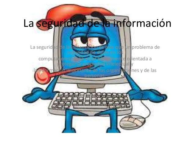 La seguridad de la información  La seguridad de la información es más que un problema de  seguridad de datos en los  compu...