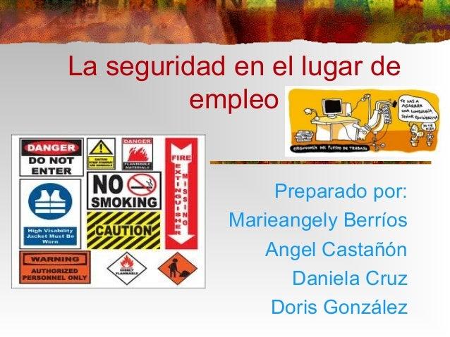La seguridad en el lugar de empleo Preparado por: Marieangely Berríos Angel Castañón Daniela Cruz Doris González
