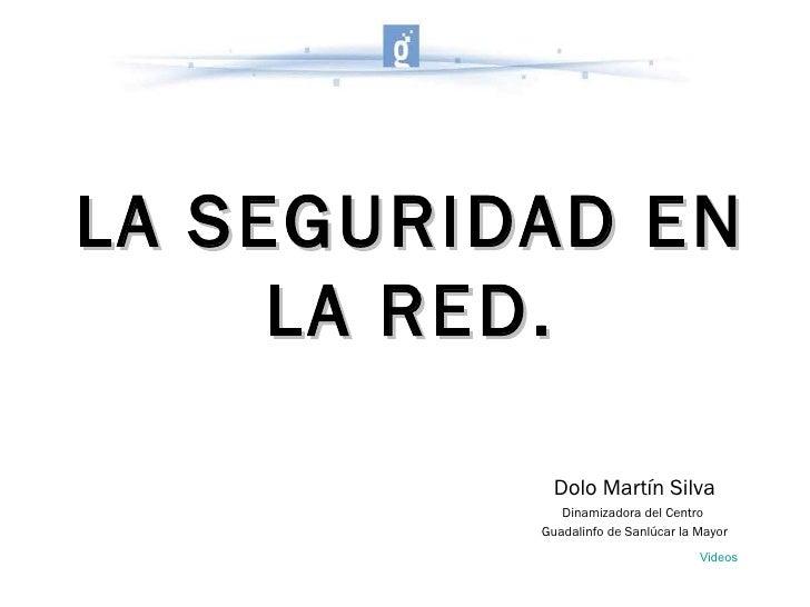 LA SEGURIDAD EN LA RED. Dolo Martín Silva Dinamizadora del Centro  Guadalinfo de Sanlúcar la Mayor Videos