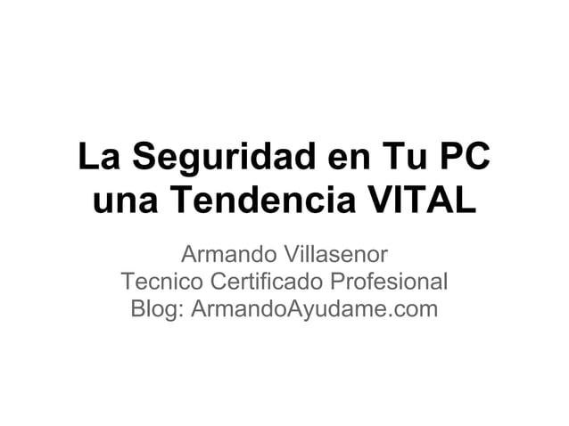 La Seguridad en Tu PC una Tendencia VITAL Armando Villasenor Tecnico Certificado Profesional Blog: ArmandoAyudame.com
