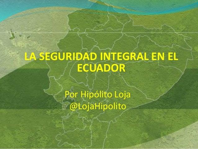 LA SEGURIDAD INTEGRAL EN EL ECUADOR Por Hipólito Loja @LojaHipolito