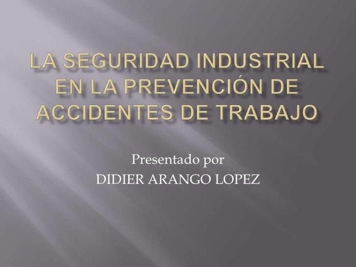 LA SEGURIDAD INDUSTRIAL EN LA PREVENCIÓN DE ACCIDENTES DE TRABAJO<br />Presentado por <br />DIDIER ARANGO LOPEZ<br />