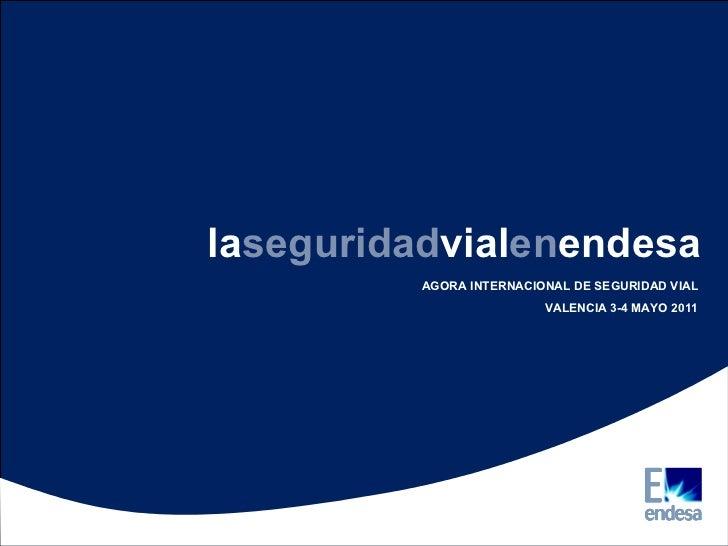 la seguridad vial en endesa AGORA INTERNACIONAL DE SEGURIDAD VIAL VALENCIA 3-4 MAYO 2011
