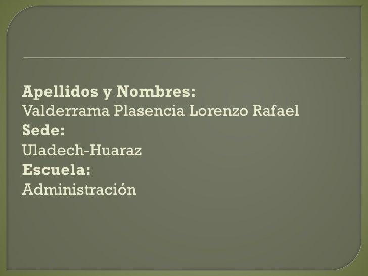 Apellidos y Nombres: Valderrama Plasencia Lorenzo Rafael Sede: Uladech-Huaraz Escuela: Administración