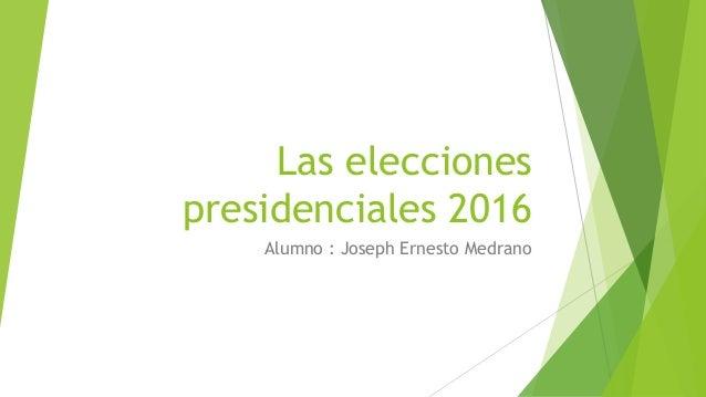 Las elecciones presidenciales 2016 Alumno : Joseph Ernesto Medrano