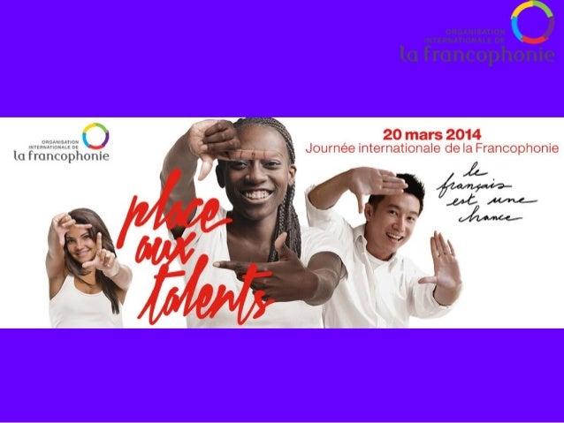 • 20 mars 2014 • Organisée par l'OIF (Organisation Internationale de la Francophonie) • Célébration de la langue française...