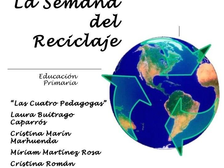 """La Semana   del   Reciclaje Educación Primaria """" Las Cuatro Pedagogas"""" Laura Buitrago Caparrós Cristina Marín Marhuenda Mi..."""