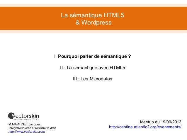 La sémantique HTML5 & Wordpress M.MARTINET Jacques Intégrateur Web et formateur Web http://www.vectorskin.com I: Pourquoi ...