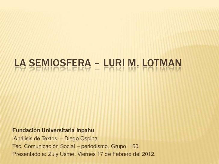 LA SEMIOSFERA – LURI M. LOTMANFundación Universitaria Inpahu'Análisis de Textos' – Diego Ospina.Tec. Comunicación Social –...