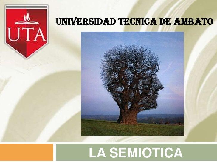 UNIVERSIDAD TECNICA DE AMBATO      LA SEMIOTICA