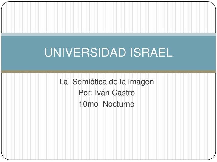 La  Semiótica de la imagen<br />Por: Iván Castro<br />10mo  Nocturno<br />UNIVERSIDAD ISRAEL<br />