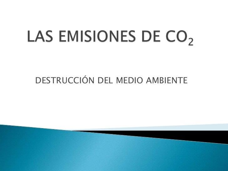 LAS EMISIONES DE CO2<br />DESTRUCCIÓN DEL MEDIO AMBIENTE<br />