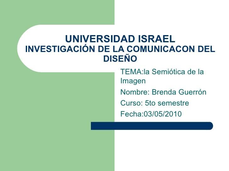 UNIVERSIDAD ISRAEL INVESTIGACIÓN DE LA COMUNICACON DEL DISEÑO TEMA:la Semiótica de la Imagen Nombre: Brenda Guerrón  Curso...