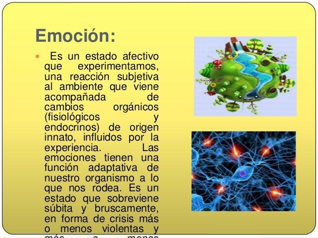 Emoción  Cada individuo experimenta una emoción de forma particular, dependiendo de sus experiencias anteriores, aprendiz...