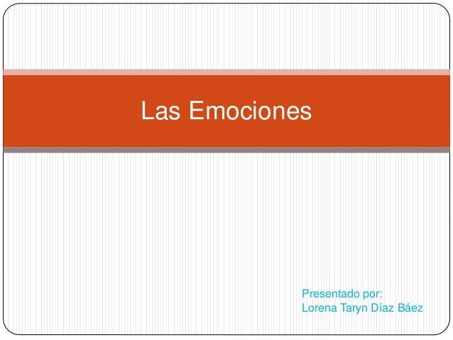 Las Emociones  Presentado por:  Lorena Taryn Díaz Báez