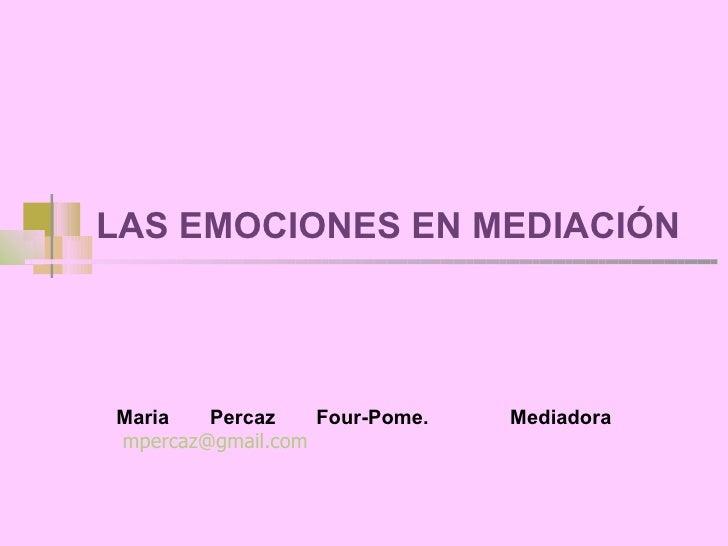 LAS EMOCIONES EN MEDIACIÓN Maria Percaz Four-Pome.  Mediadora   [email_address]