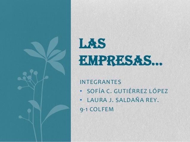INTEGRANTES • SOFÍA C. GUTIÉRREZ LÓPEZ • LAURA J. SALDAÑA REY. 9-1 COLFEM LAS EMPRESAS…