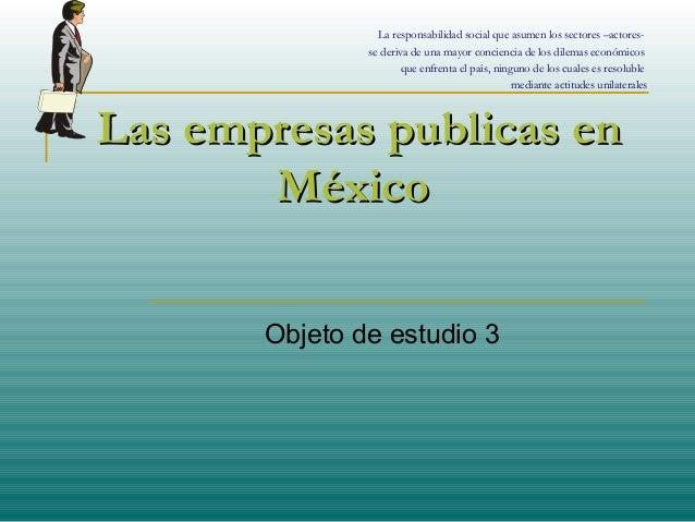 Las empresas publicas enLas empresas publicas en MéxicoMéxico Objeto de estudio 3 La responsabilidad social que asumen los...
