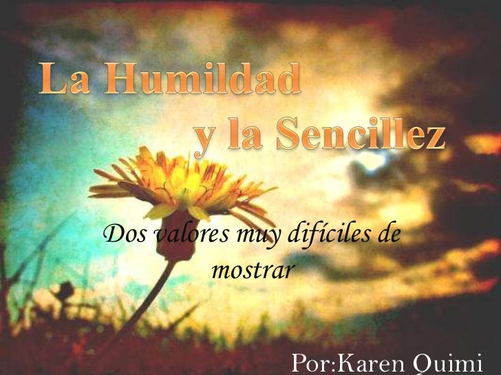 La Humildad <br />                        y la Sencillez<br />Dos valores muy difíciles de mostrar<br />Por:Karen Quimi<br />