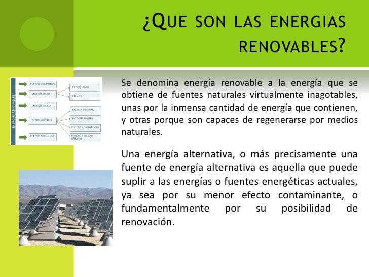 ¿Que son las energias renovables?<br />Se denomina energía renovable a la energía que se obtiene de fuentes naturales virt...