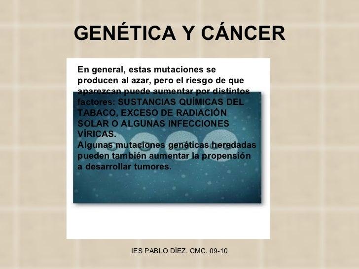 GENÉTICA Y CÁNCER En general, estas mutaciones se producen al azar, pero el riesgo de que aparezcan puede aumentar por dis...