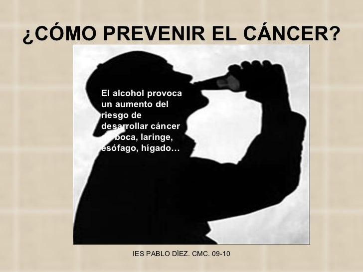 ¿CÓMO PREVENIR EL CÁNCER? El alcohol provoca un aumento del riesgo de desarrollar cáncer de boca, laringe, esófago, hígado…