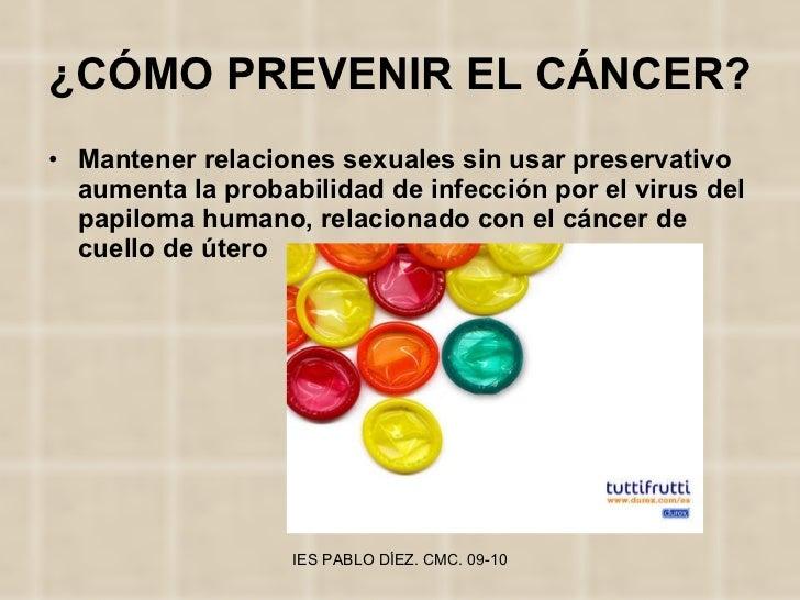¿CÓMO PREVENIR EL CÁNCER? <ul><li>Mantener relaciones sexuales sin usar preservativo aumenta la probabilidad de infección ...