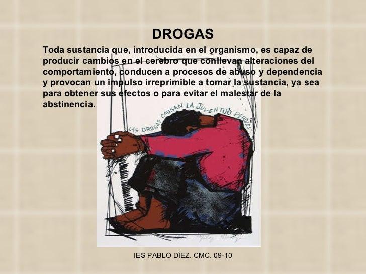 DROGAS Toda sustancia que, introducida en el organismo, es capaz de producir cambios en el cerebro que conllevan alteracio...