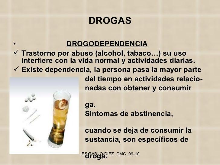 DROGAS <ul><li>DROGODEPENDENCIA </li></ul><ul><li>Trastorno por abuso (alcohol, tabaco…) su uso interfiere con la vida nor...