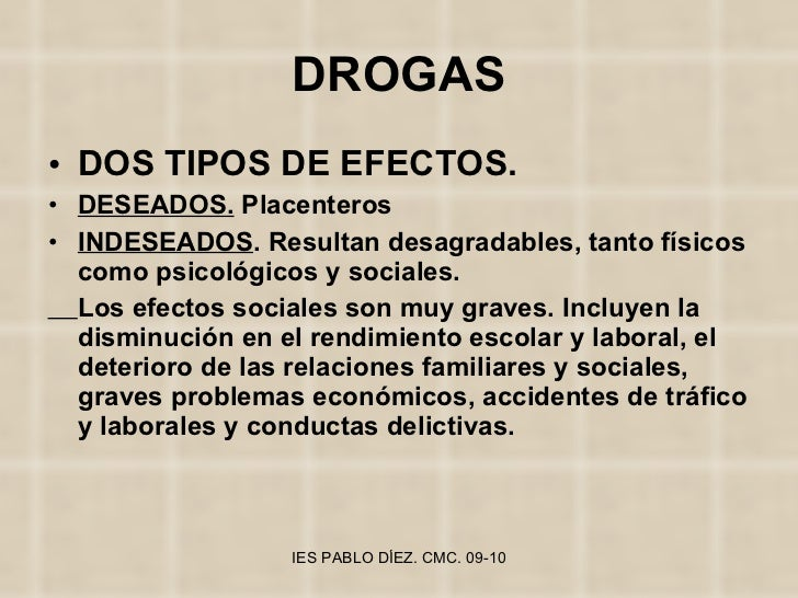 DROGAS <ul><li>DOS TIPOS DE EFECTOS. </li></ul><ul><li>DESEADOS.  Placenteros </li></ul><ul><li>INDESEADOS . Resultan desa...