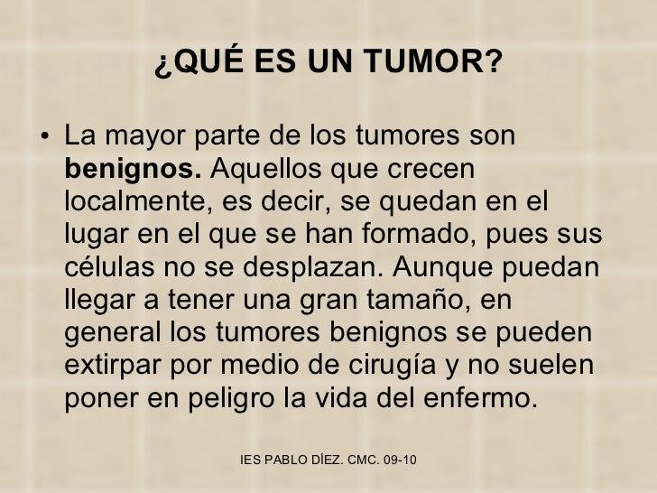 ¿QUÉ ES UN TUMOR? <ul><li>La mayor parte de los tumores son  benignos.  Aquellos que crecen localmente, es decir, se queda...