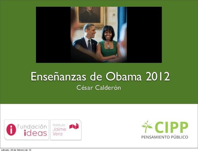 Enseñanzas de Obama 2012                                 César Calderónsábado, 23 de febrero de 13