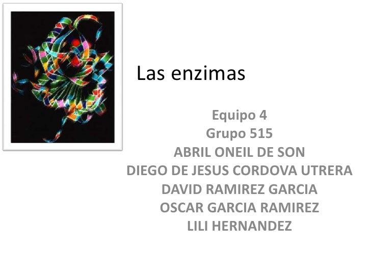 Las enzimas<br />Equipo 4<br />Grupo 515<br />ABRIL ONEIL DE SON<br />DIEGO DE JESUS CORDOVA UTRERA<br />DAVID RAMIREZ GAR...