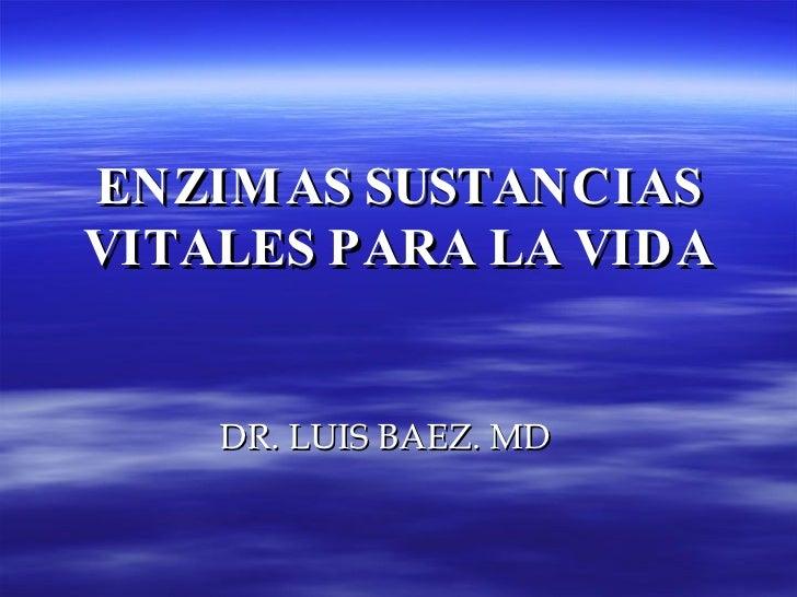 ENZIMAS SUSTANCIAS VITALES PARA LA VIDA DR. LUIS BAEZ. MD