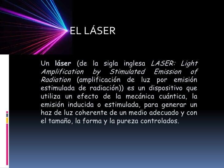 EL LÁSER<br />Un láser (de la sigla inglesa LASER: Light AmplificationbyStimulatedEmission of Radiation (amplificación de ...
