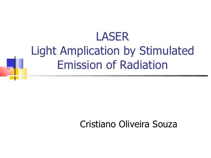 LASER Light Amplication by Stimulated Emission of Radiation Cristiano Oliveira Souza