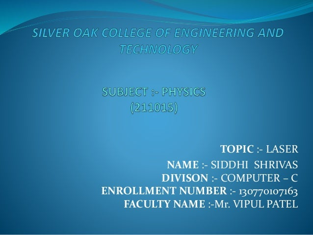 TOPIC :- LASER NAME :- SIDDHI SHRIVAS DIVISON :- COMPUTER – C ENROLLMENT NUMBER :- 130770107163 FACULTY NAME :-Mr. VIPUL P...