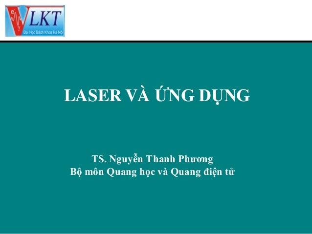 LASER VÀ ỨNG DỤNG  TS. Nguyễn Thanh Phương Bộ môn Quang học và Quang điện tử