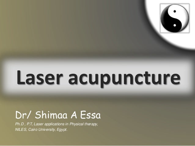 Laser acupuncture Dr/ Shimaa A Essa Ph.D , P.T, Laser applications in Physical therapy, NILES, Cairo University, Egypt.