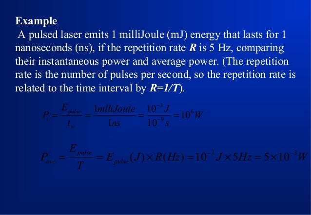 Example A pulsed laser emits 1 milliJoule (mJ) energy that lasts for 1 nanoseconds (ns), if the repetition rate R is 5 Hz,...