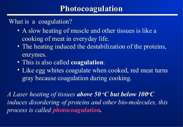 Photocoagulation What is a coagulation? • A slow heating of muscle and other tissues is like a cooking of meat in everyday...