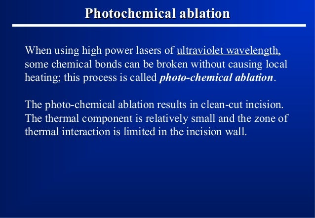 Photochemical ablation When using high power lasers of ultraviolet wavelength, some chemical bonds can be broken without c...