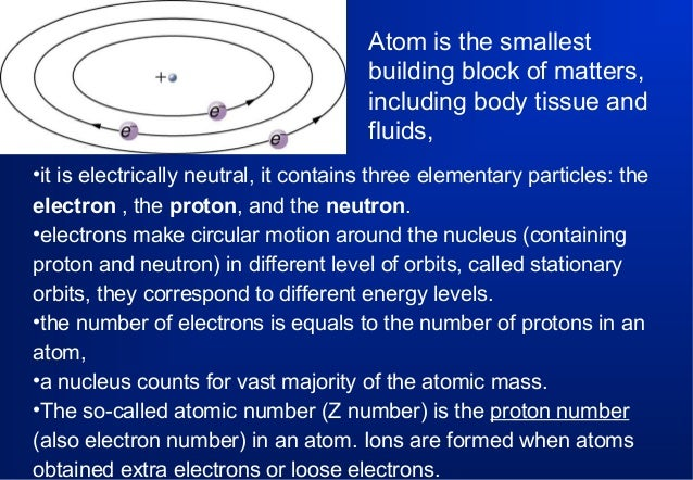 Atom is the smallest building block of matters, including body tissue and fluids, •it is electrically neutral, it contains...