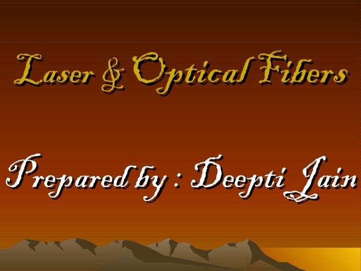 Laser &   Optical   Fibers Prepared by : Deepti Jain