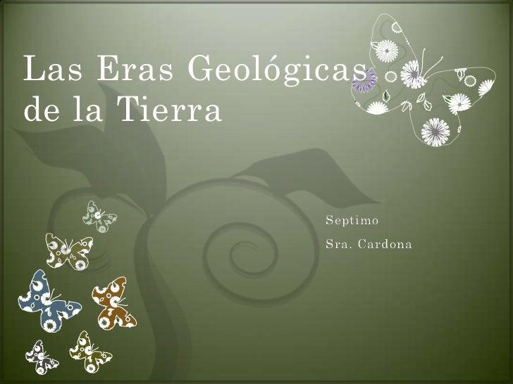 Las Eras Geológicasde la Tierra                Septimo                Sra. Cardona