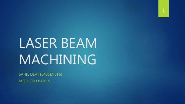 LASER BEAM  MACHINING  SAHIL DEV (10406EN016)  MECH IDD PART V  1