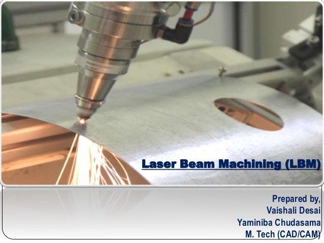 Laser Beam Machining (LBM) Prepared by, Vaishali Desai Yaminiba Chudasama M. Tech (CAD/CAM)