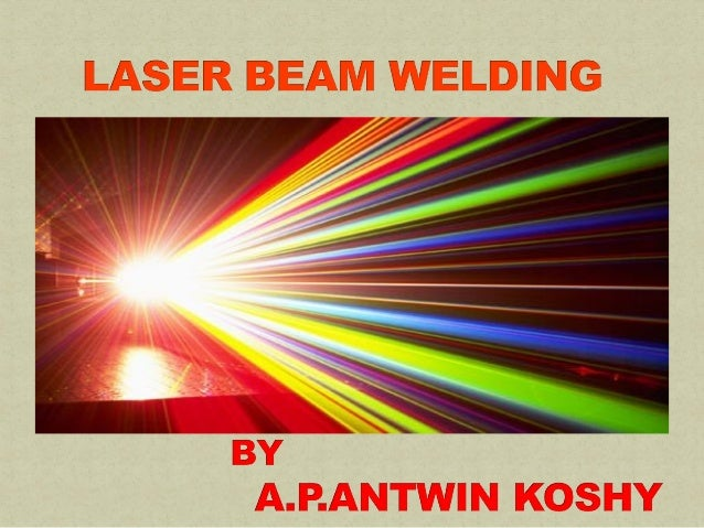 Laser beam welding:Laser beam welding:  High energy density input process Precisely controllable (close tolerence: ± 0.0...